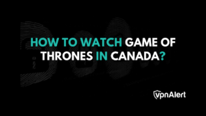 How to Watch GOT in Canada with a VPN?